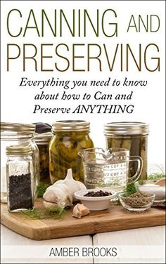 Canning and Preserving: Everything You Need to Know About How to Can and Preserve Anything! (canning and preserving, Canning, Preserving, Canning and Preserving ... food, canning supplies, canning recipes,) by Amber Brooks, http://www.amazon.com/dp/B00MTB5VF2/ref=cm_sw_r_pi_dp_O9nxub0CYQQWR