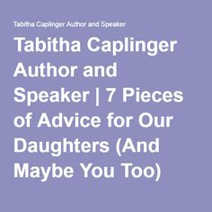 Tabitha Caplinger Author and Speaker | 7 Pieces of Advice for Our Daughters (And Maybe You Too)