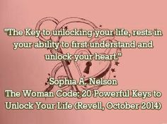 """The Key to unlocking your life, rests in your ability to first understand and unlock your heart.""  Sophia A. Nelson The Woman Code: 20 Powerful Keys to Unlock Your Life (Revell, October 2014)  /"