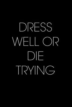 Dress well or at least die trying Fashion Words, Fashion Quotes, Dress Well Quotes, Famous Quotes, Me Quotes, Style Quotes, Stylish Words, Shopping Quotes, Badass Quotes