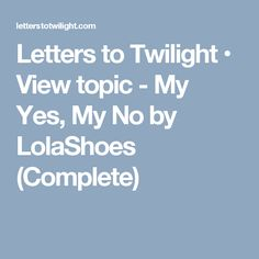 Letters to Twilight • View topic - My Yes, My No by LolaShoes (Complete)
