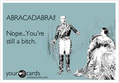 """I wish you could just """"abracadabra"""" the bitch away...people would be a lot more fun if they had less bitch."""