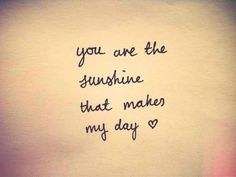 """You are the sunshine that makes my day"""