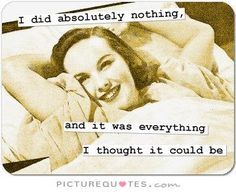 I did absolutely nothing, and it was everything I thought it could be. Picture Quotes.