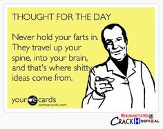 Don't hold your farts in! hahahahahaha I know it has a cuss word but that's just too funny not to share.