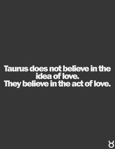 #Taurus does not believe in the idea if love. They believe in the act of love.