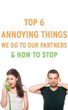 Top 6 common annoying things we do to our partners & how to fix them to improve the relationship