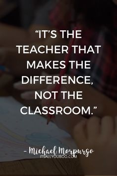 """""""It's the teacher that makes the difference, not the classroom"""" — Michael Morpurgo. Teachers deserve our thanks and appreciation, not just on Teacher's Appreciation Day! Click here for 60 teacher appreciation quotes and sayings, perfect for cards from kids or parents. Say thank you! #TeachersDay #HappyTeacherDay #Teachers #BacktoSchool #TeachersWeek #ThankYouQuotes #Appreciation #TeachersGifts #GiftsForTeachers #TeachersDayGifts #ThankYouTeacher #TeacherGiftIdeas"""