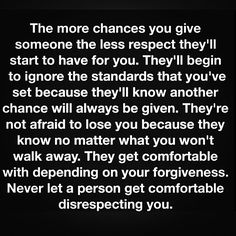 If you are giving a person multiple chances then they didn't respect you to begin with. You just have to know that has NOTHING to do with YOU. That's all them. Be kind even if they aren't.