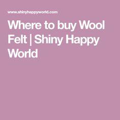 Where to buy Wool Felt   Shiny Happy World
