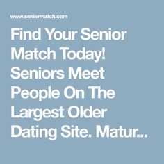 Find Your Senior Match Today! Seniors Meet People On The Largest Older Dating Site. Mature Dating Starts Here.