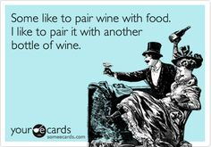 Some like to pair wine with food. I like to pair it with another bottle of wine.  :)
