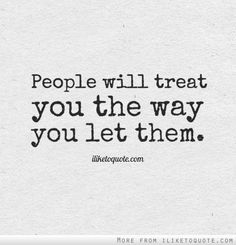 People will treat you the way you let them.