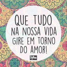 """""""Que tudo na nossa vida gire em torno do amor."""" ByNina #frases #amor #vida #bynina #instabynina"""