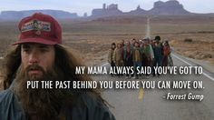 """My mama always said you've got to put the past behind you before you can move on."" ~ Forrest Gump"