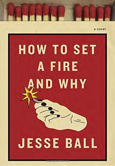 How to Set a Fire and Why: A Novel by Jesse Ball