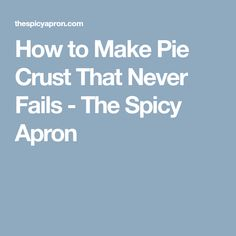 How to Make Pie Crust That Never Fails - The Spicy Apron