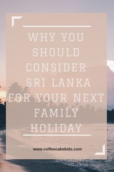 Why You Should Consider Sri Lanka For Your Next Holiday - Coffee, Cake, Kids