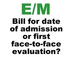 Bill For Date of Admission or Date of Face-To-Face Evaluation