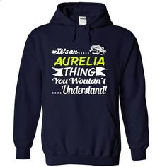 Its an AURELIA Thing Wouldnt Understand - T Shirt, Hood - #funny hoodie #sweater for teens. I WANT THIS => https://www.sunfrog.com/Names/It-NavyBlue-30962982-Hoodie.html?68278