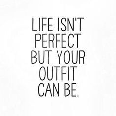 life isn't perfect but your outfit can be