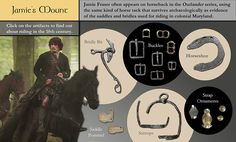 Jamie's Mount - Jamie Fraser often appears on horseback in the Outlander series, using the same kind of horse tack that survives archaeologically as evidence of the saddles and bridles used for riding in colonial Maryland. Click on artifacts to find out about riding in the 18th century. Click on the artifacts to find out about riding in the 18th century. Artifacts shown: bridle bit; buckles; horseshoe; saddle pommel; stirrups; strap ornaments.