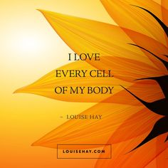 I love every cell of my body.