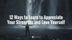 12 Ways to Learn to Appreciate Your Strengths and Love Yourself
