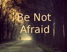Be not afraid.....
