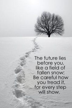 The future lies before you, like a field of fallen snow. Be careful how you tread it, for every step will show.