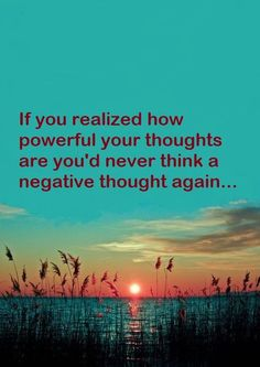 If you realized how powerful your thoughts are you'd never think a negative thought again...