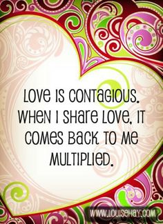 Love is contagious. When I share love, it comes back to me multiplied. ~Louise Hay