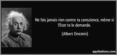 Ne fais jamais rien contre ta conscience, même si l'Etat te le demande. (Albert Einstein)