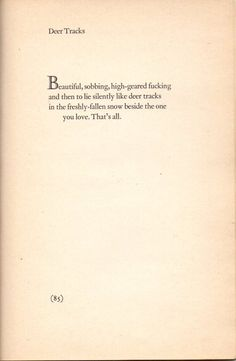 """""""Beautiful, sobbing high-geared fucking and then to lie silently like deer tracks in the freshly-fallen snow beside the one you love."""" - Richard Brautigan, Deer Tracks (January 1935 – ca. Deer Tracks, Sexy Thoughts, Poem Quotes, Qoutes, Love Others, Meaningful Words, Wise Words, Literature, Wisdom"""