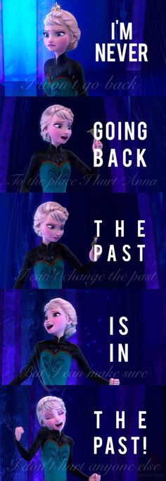 I'm never (I won't go back) going back (to the place I hurt Anna) the past (I can't change the past) is in (but I can make sure) the past! (I don't hurt anyone else).  Frozen- Elsa- Let it go-