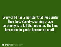 Every child has a monster that lives under their bed. Society's coming of age ceremony is to kill that monster. The time has come for you to become an adult.