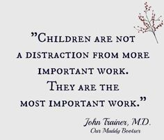 Quote: Children are not a distraction from more important work.   They are the important work.