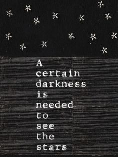 """""""A certain darkness is needed to see the stars"""""""