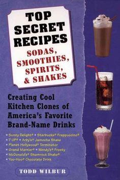 Top Secret Recipes: Sodas, Smoothies, Spirits, & Shakes : Creating Cool Kitchen Clones of America's Favorite Bran...