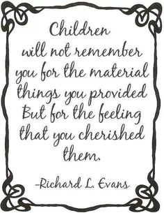 Cherish your children.  Remember, it's not about the money you spend or the material things you buy.