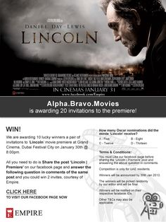 We are awarding 10 lucky winners a pair of invitations to 'Lincoln' movie premiere at Grand Cinema, Dubai Festival City on January 30th @ 8:00pm.    All you need to do is Share the post 'Lincoln | Premiere' on our facebook page and answer the following question in comments of the same post and you could win 2 invites, courtesy of Empire.