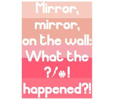 Mirror, mirror, on the wall: What the ?!*@ happened?  The soft, feminine pinks of the background and the silly phrase make this piece a