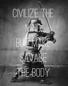 Civilise the mind but make savage the body.  A Chinese saying quoted by Chairman Mao, so not a perfect match for the picture, but pretty cool anyway.