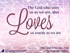 The God who sees us as we are also loves us exactly as we are. —Tammy Maltby