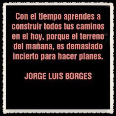 Con el tiempo aprendes a construir todos tus caminos en el hoy, porque el terreno del mañana es demasiado incierto para hacer planes (J.L. Borges)