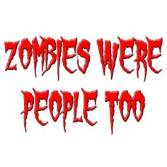Zombies were people too!!