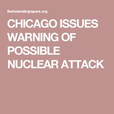 CHICAGO ISSUES WARNING OF POSSIBLE NUCLEAR ATTACK