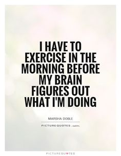 I have to exercise in the morning before my brain figures out what I'm doing. Picture Quotes.