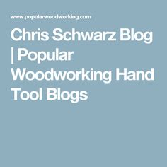 Chris Schwarz Blog | Popular Woodworking Hand Tool Blogs