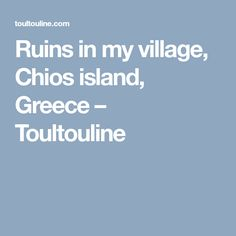 Ruins in my village, Chios island, Greece – Toultouline